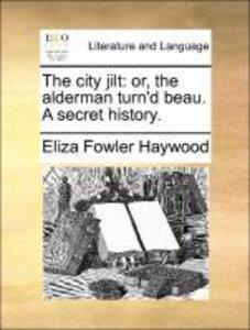 The city jilt: or, the alderman turn'd beau. A secret history.