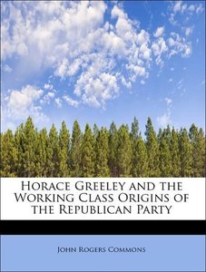 Horace Greeley and the Working Class Origins of the Republican P