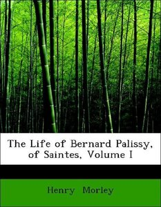The Life of Bernard Palissy, of Saintes, Volume I