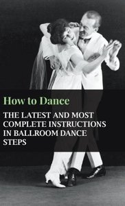 How to Dance - The Latest and Most Complete Instructions in Ball