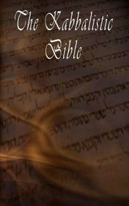 The Kabbalistic Bible According to the Zohar, Torah, Talmud and