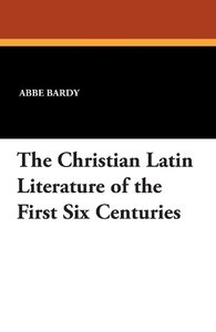 The Christian Latin Literature of the First Six Centuries