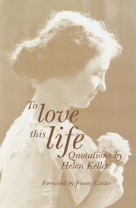 To Love This Life: Quotations by Helen Keller