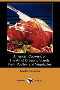 American Cookery; Or, the Art of Dressing Viands, Fish, Poultry,