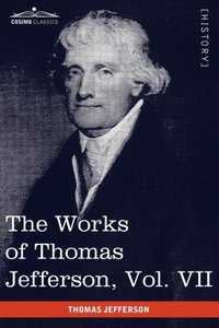 The Works of Thomas Jefferson, Vol. VII (in 12 Volumes)