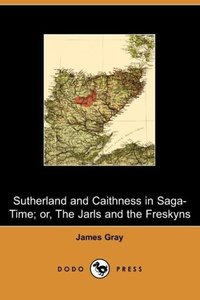 Sutherland and Caithness in Saga-Time; Or, the Jarls and the Fre