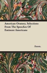 American Oratory, Selections From The Speeches Of Eminent Americ