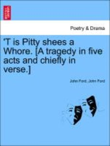 'T is Pitty shees a Whore. [A tragedy in five acts and chiefly i