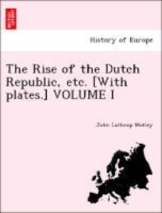 The Rise of the Dutch Republic, etc. [With plates.] VOLUME I