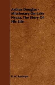 Arthur Douglas - Missionary On Lake Nyasa, The Story Of His Life