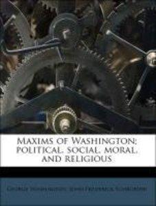 Maxims of Washington; political, social, moral, and religious