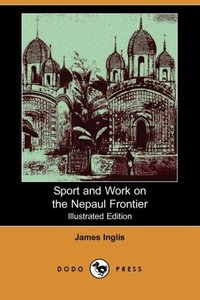 Sport and Work on the Nepaul Frontier (Illustrated Edition) (Dod