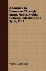 A Journey To Damascus Through Egypt, Nubia, Arabia Petraea, Pale