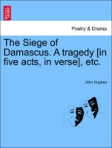 The Siege of Damascus. A tragedy [in five acts, in verse], etc.