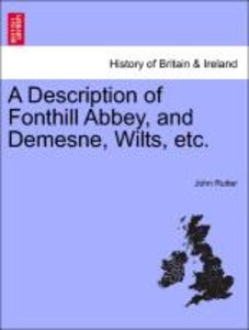 A Description of Fonthill Abbey, and Demesne, Wilts, etc.