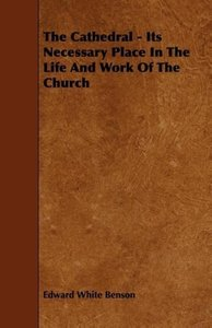 The Cathedral - Its Necessary Place in the Life and Work of the