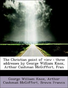 The Christian point of view : three addresses by George William