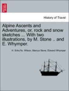Alpine Ascents and Adventures, or, rock and snow sketches ... Wi