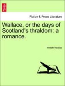 Wallace, or the days of Scotland's thraldom: a romance.