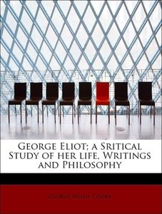 George Eliot; a Sritical Study of her life, Writings and Philoso