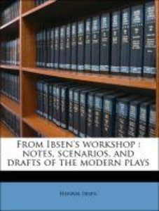 From Ibsen's workshop : notes, scenarios, and drafts of the mode