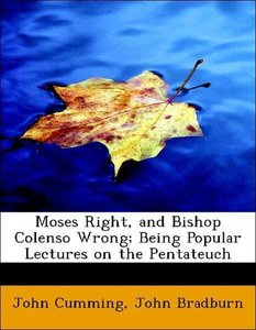 Moses Right, and Bishop Colenso Wrong; Being Popular Lectures on