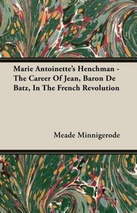 Marie Antoinette's Henchman - The Career of Jean, Baron de Batz,