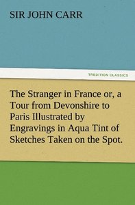 The Stranger in France or, a Tour from Devonshire to Paris Illus