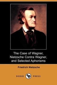 The Case of Wagner, Nietzsche Contra Wagner, and Selected Aphori