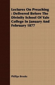 Lectures on Preaching: Delivered Before the Divinity School of Y