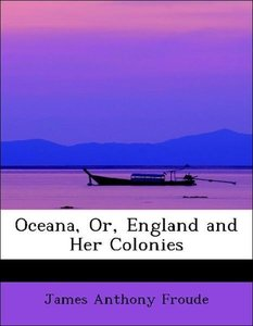 Oceana, Or, England and Her Colonies