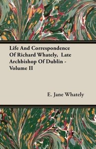 Life And Correspondence Of Richard Whately, Late Archbishop Of