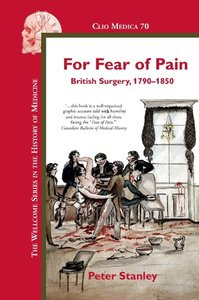 For Fear of Pain: British Surgery, 1790-1850