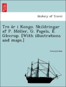 Tre a°r i Kongo. Skildringar af P. Mo¨ller, G. Pagels, E. Gleeru