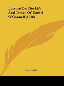 Lecture On The Life And Times Of Daniel O'Connell (1856)