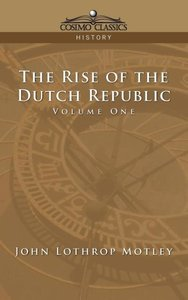 The Rise of the Dutch Republic - Volume 1