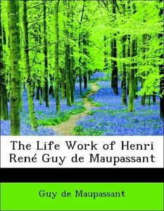 The Life Work of Henri René Guy de Maupassant