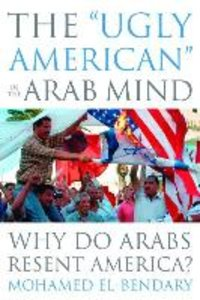 "The ""Ugly American"" in the Arab Mind: Why Do Arabs Resent Americ"