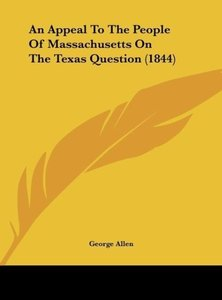 An Appeal To The People Of Massachusetts On The Texas Question (