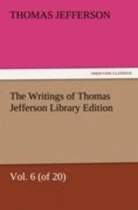 The Writings of Thomas Jefferson Library Edition - Vol. 6 (of 20