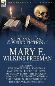 The Collected Supernatural and Weird Fiction of Mary E. Wilkins