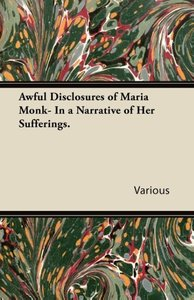 Awful Disclosures of Maria Monk- In a Narrative of Her Suffering