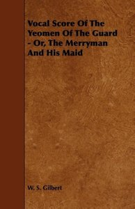 Vocal Score of the Yeomen of the Guard - Or, the Merryman and Hi