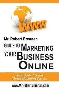 Mr Robert Brennan.com Guide to Marketing Your Business Online