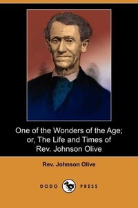 One of the Wonders of the Age; Or, the Life and Times of REV. Jo