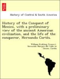 History of the Conquest of Mexico, with a preliminary view of th