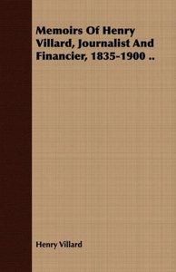 Memoirs Of Henry Villard, Journalist And Financier, 1835-1900 ..