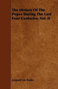 The History Of The Popes During The Last Four Centuries. Vol. II