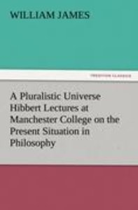 A Pluralistic Universe Hibbert Lectures at Manchester College on