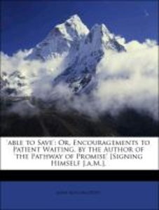 'able to Save': Or, Encouragements to Patient Waiting, by the Au